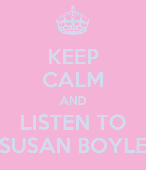 KEEP CALM AND LISTEN TO SUSAN BOYLE
