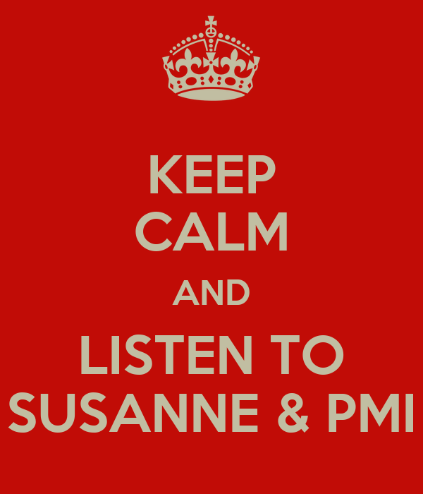 KEEP CALM AND LISTEN TO SUSANNE & PMI