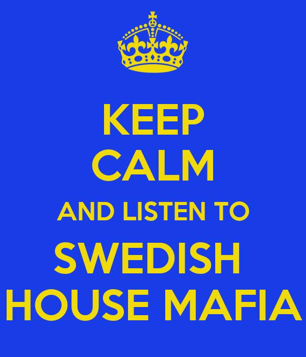 KEEP CALM AND LISTEN TO SWEDISH  HOUSE MAFIA