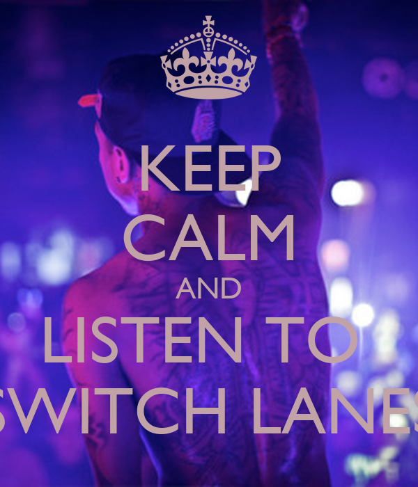 KEEP CALM AND LISTEN TO  SWITCH LANES