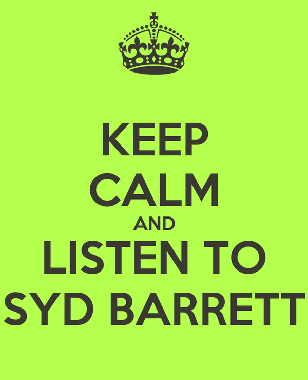 KEEP CALM AND LISTEN TO SYD BARRETT