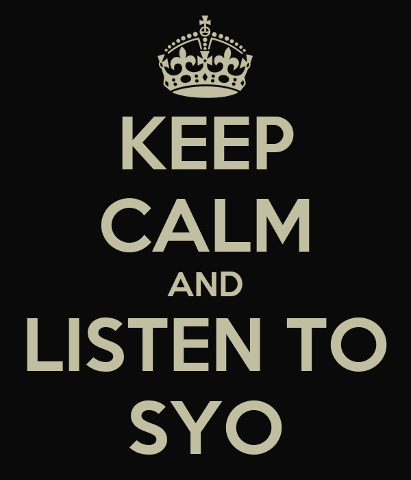 KEEP CALM AND LISTEN TO SYO