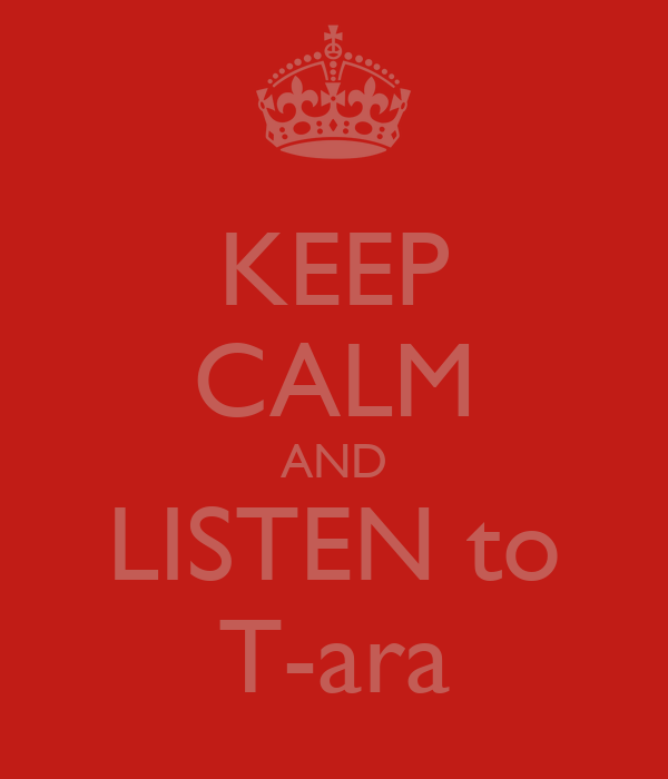 KEEP CALM AND LISTEN to T-ara