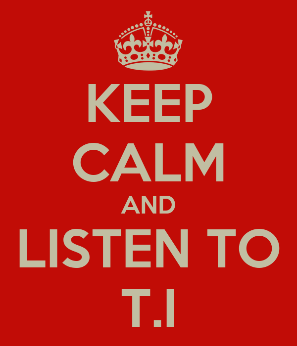 KEEP CALM AND LISTEN TO T.I