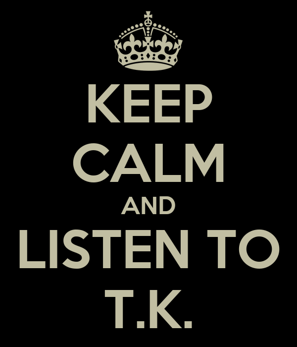 KEEP CALM AND LISTEN TO T.K.