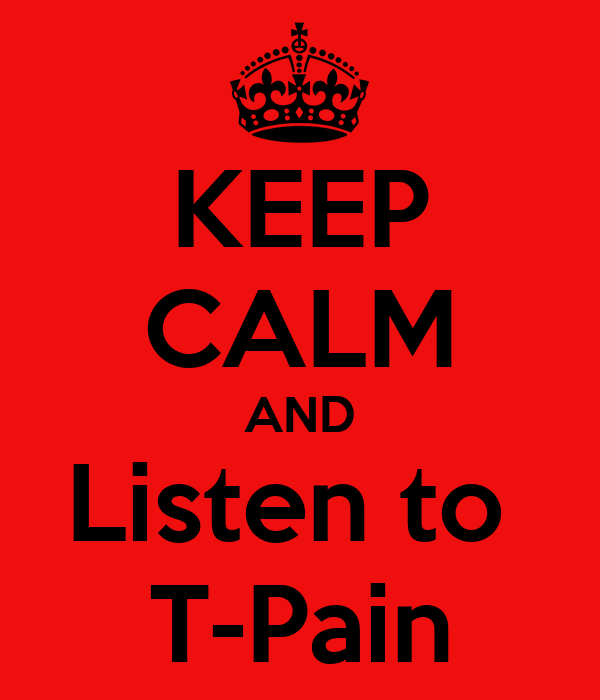 KEEP CALM AND Listen to  T-Pain