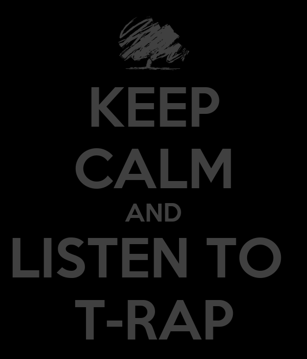 KEEP CALM AND LISTEN TO  T-RAP