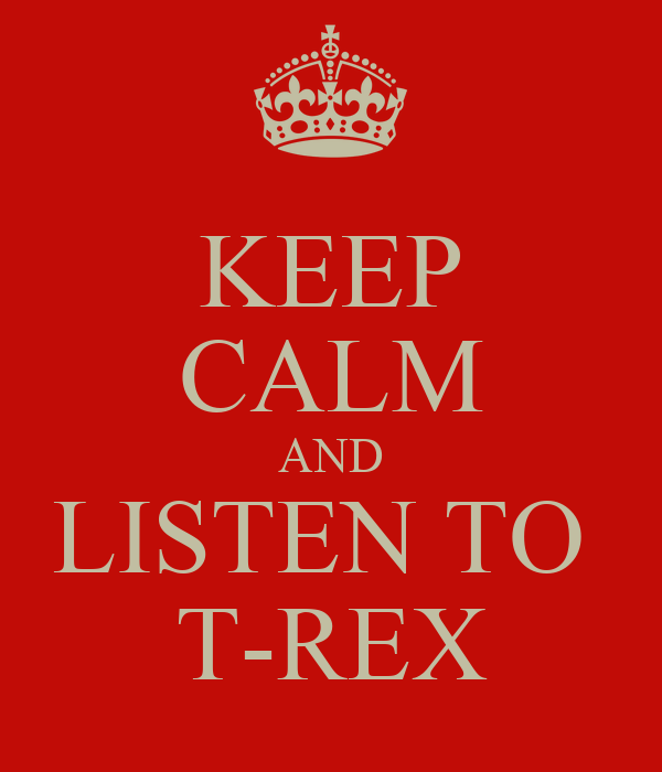 KEEP CALM AND LISTEN TO  T-REX