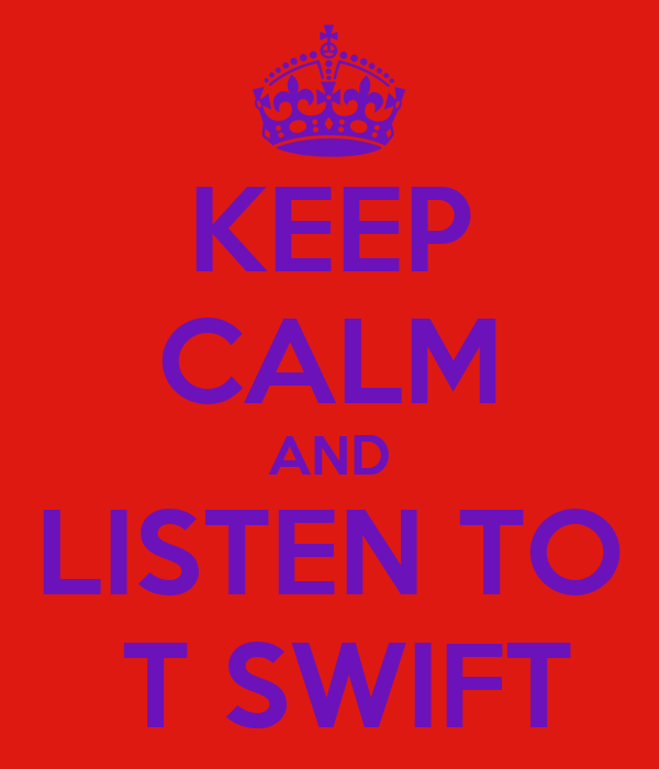 KEEP CALM AND LISTEN TO  T SWIFT