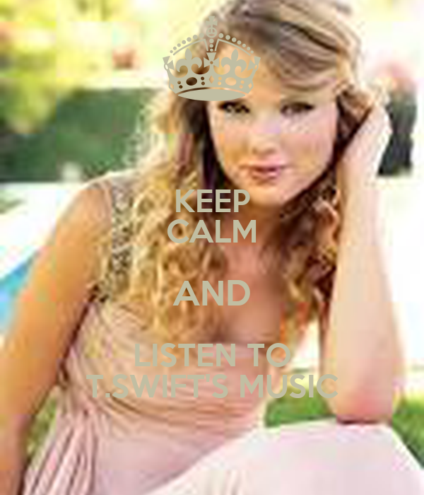 KEEP CALM AND LISTEN TO T.SWIFT'S MUSIC
