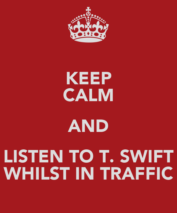 KEEP CALM AND LISTEN TO T. SWIFT WHILST IN TRAFFIC
