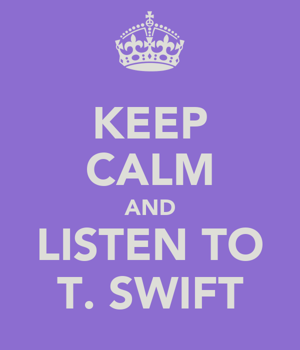 KEEP CALM AND LISTEN TO T. SWIFT