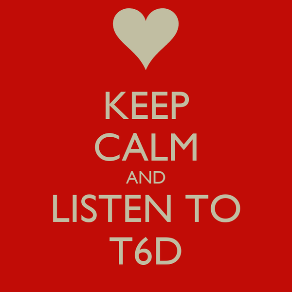 KEEP CALM AND LISTEN TO T6D