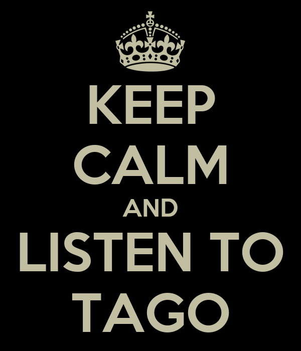 KEEP CALM AND LISTEN TO TAGO
