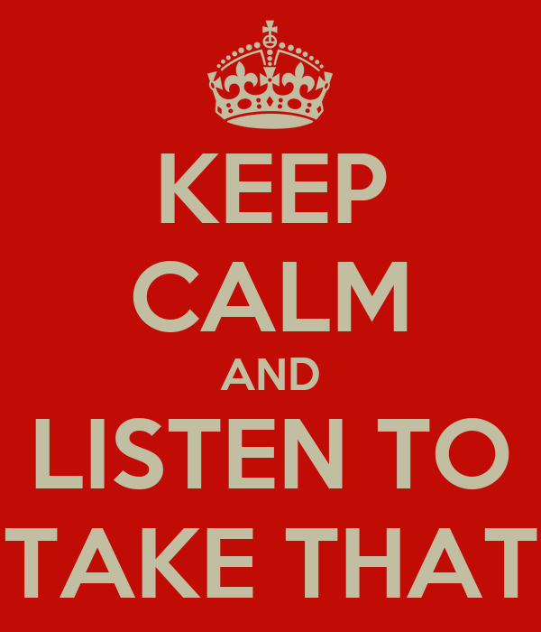 KEEP CALM AND LISTEN TO TAKE THAT