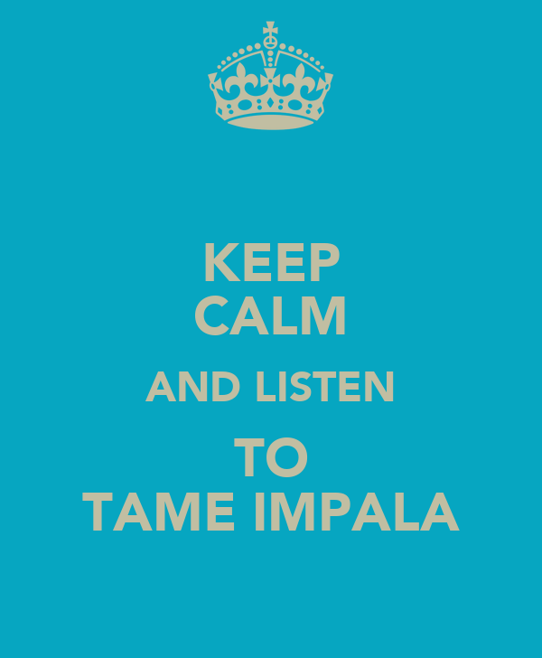 KEEP CALM AND LISTEN TO TAME IMPALA