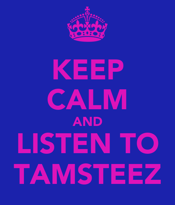 KEEP CALM AND LISTEN TO TAMSTEEZ