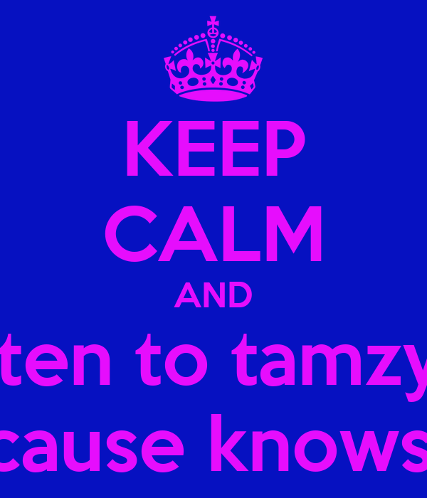 KEEP CALM AND listen to tamzyn  because knows all