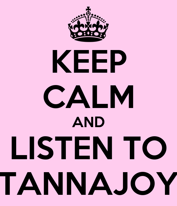 KEEP CALM AND LISTEN TO TANNAJOY