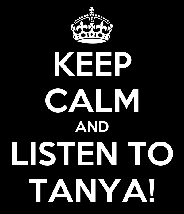 KEEP CALM AND LISTEN TO TANYA!