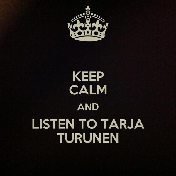 KEEP CALM AND LISTEN TO TARJA TURUNEN