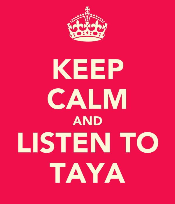KEEP CALM AND LISTEN TO TAYA