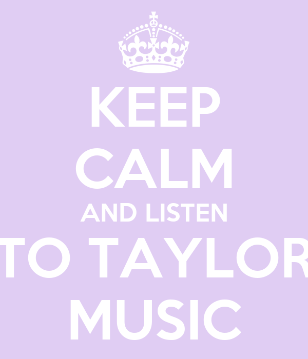 KEEP CALM AND LISTEN TO TAYLOR MUSIC