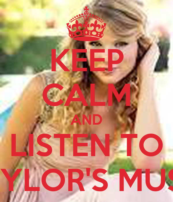 KEEP CALM AND LISTEN TO TAYLOR'S MUSIC