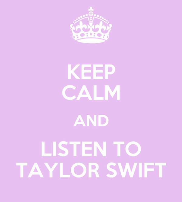KEEP CALM AND LISTEN TO TAYLOR SWIFT