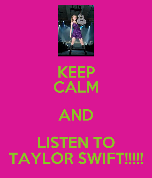 KEEP CALM AND LISTEN TO TAYLOR SWIFT!!!!!