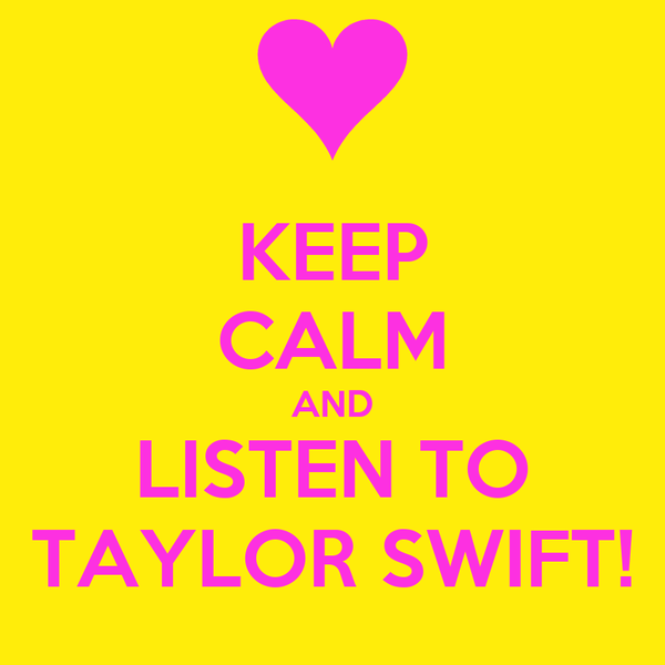 KEEP CALM AND LISTEN TO TAYLOR SWIFT!