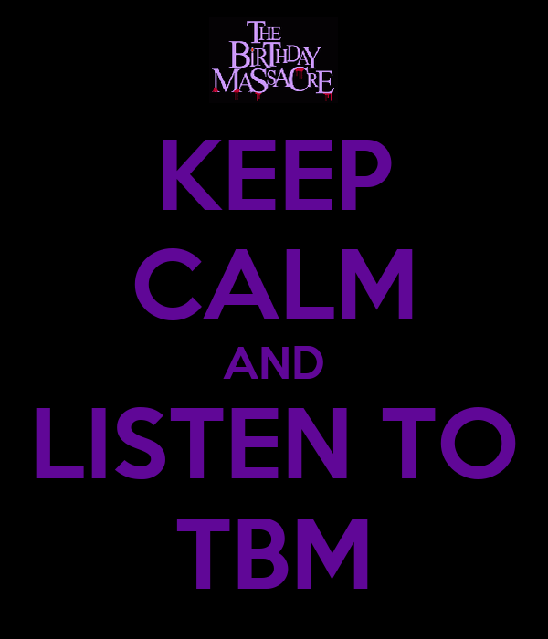 KEEP CALM AND LISTEN TO TBM