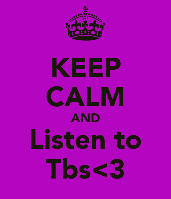 KEEP CALM AND Listen to Tbs<3