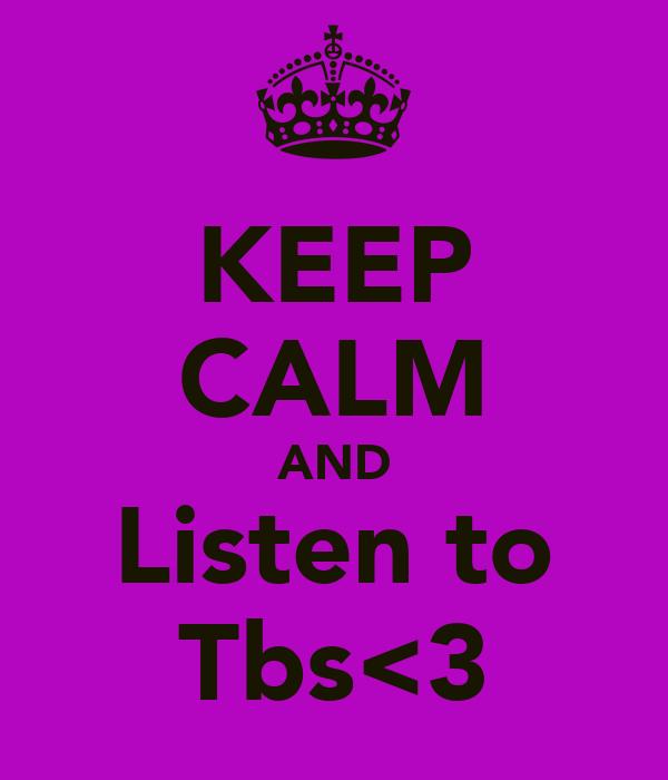 KEEP CALM AND Listen to Tbs<3