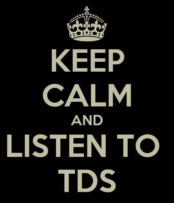 KEEP CALM AND LISTEN TO  TDS