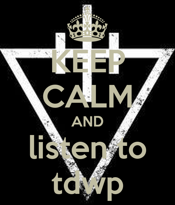KEEP CALM AND listen to tdwp