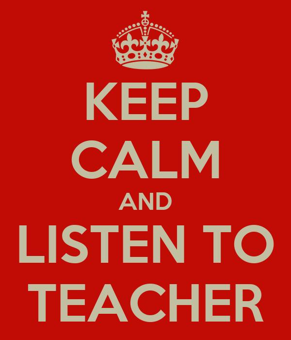 KEEP CALM AND LISTEN TO TEACHER