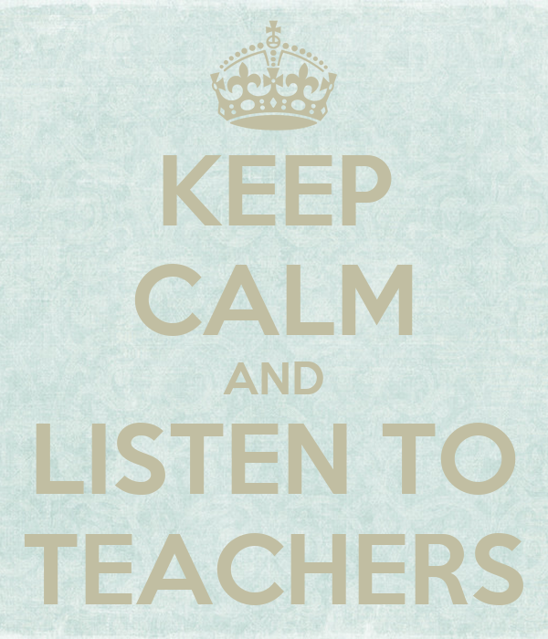 KEEP CALM AND LISTEN TO TEACHERS