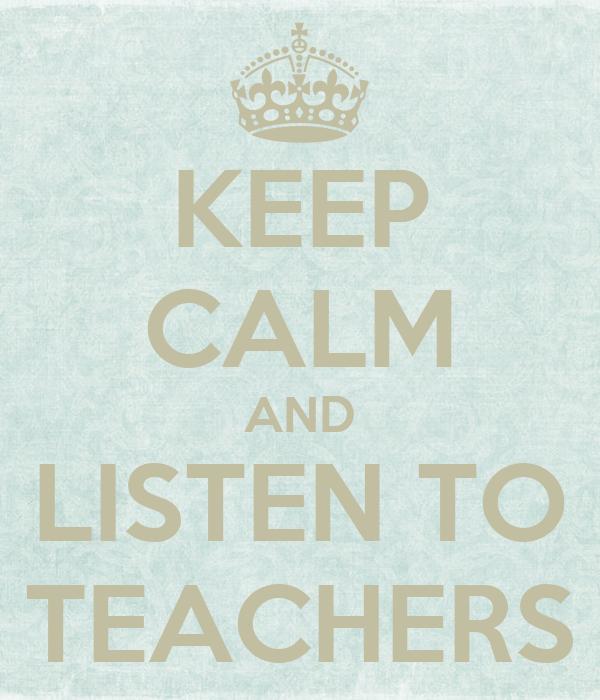 KEEP CALM AND LISTEN TO TEACHERS