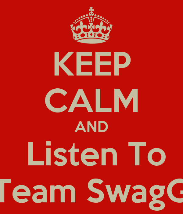 KEEP CALM AND  Listen To Team SwagG