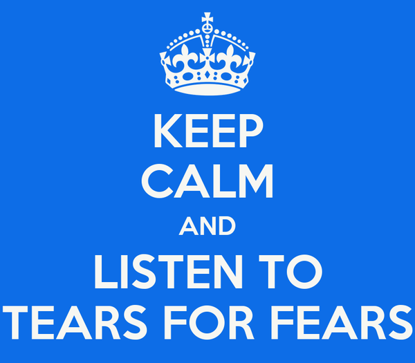 KEEP CALM AND LISTEN TO TEARS FOR FEARS