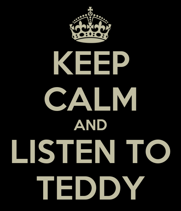 KEEP CALM AND LISTEN TO TEDDY