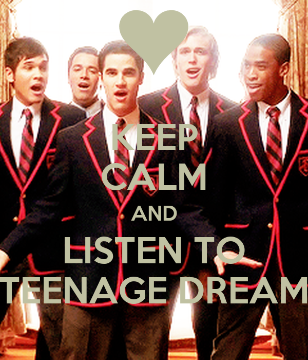 KEEP CALM AND LISTEN TO TEENAGE DREAM
