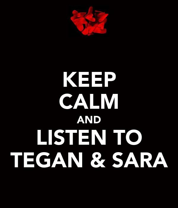 KEEP CALM AND LISTEN TO TEGAN & SARA