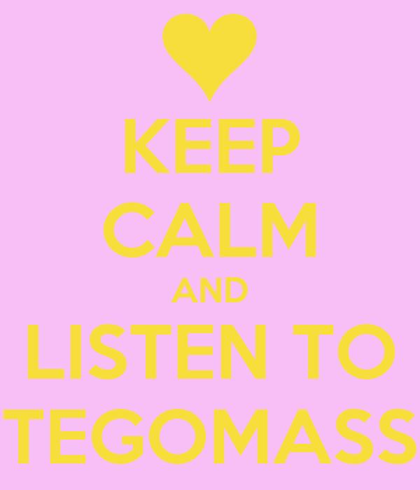 KEEP CALM AND LISTEN TO TEGOMASS