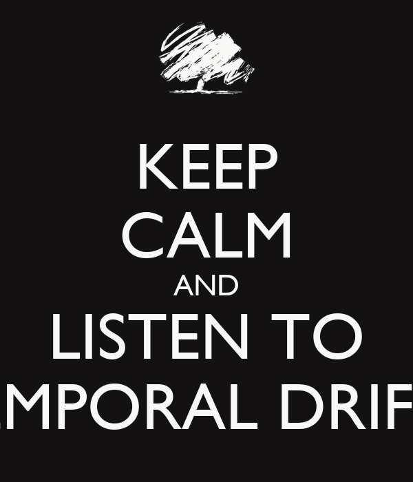 KEEP CALM AND LISTEN TO TEMPORAL DRIFTS