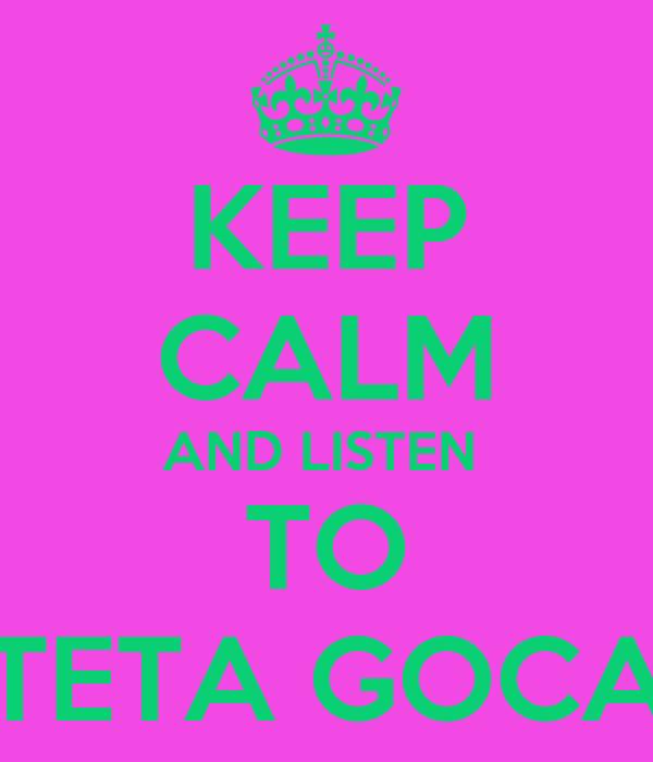 KEEP CALM AND LISTEN  TO TETA GOCA