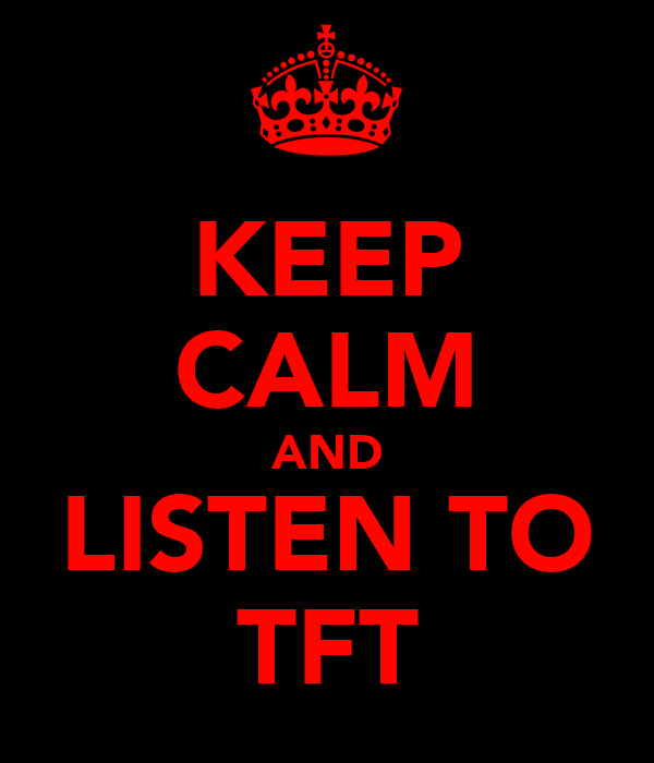 KEEP CALM AND LISTEN TO TFT