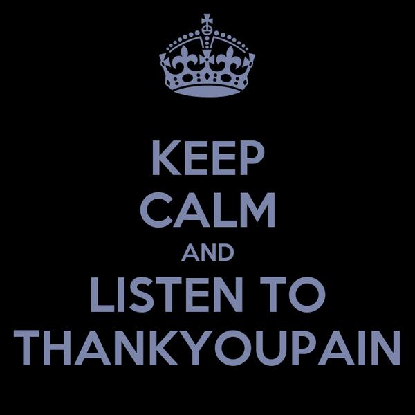 KEEP CALM AND LISTEN TO THANKYOUPAIN