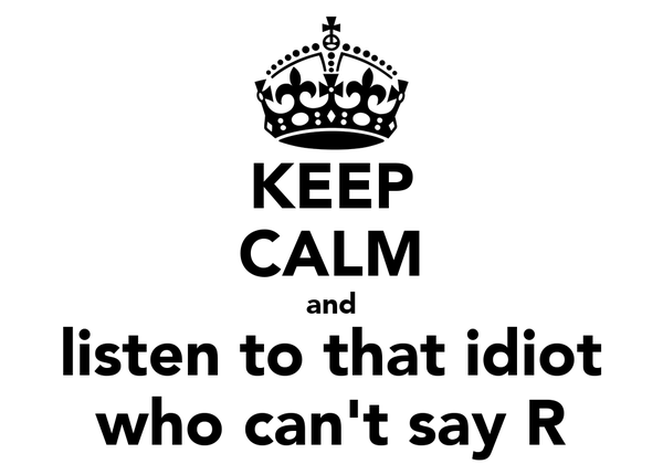 KEEP CALM and listen to that idiot who can't say R